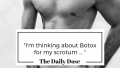 """I'm thinking about Botox for my scrotum …"""